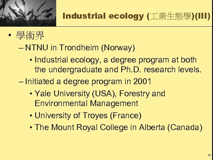 Industrial ecology ( 業生態學)(III) • 學術界 – NTNU in Trondheim (Norway) • Industrial ecology,