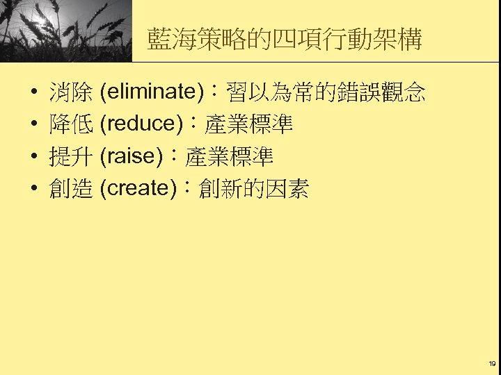 藍海策略的四項行動架構 • • 消除 (eliminate):習以為常的錯誤觀念 降低 (reduce):產業標準 提升 (raise):產業標準 創造 (create):創新的因素 19