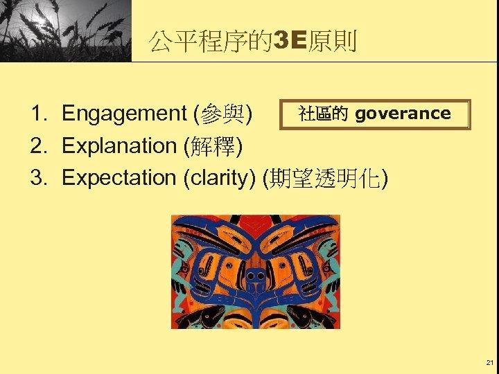 公平程序的3 E原則 社區的 goverance 1. Engagement (參與) 2. Explanation (解釋) 3. Expectation (clarity) (期望透明化)