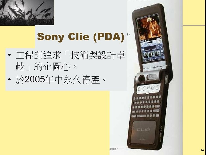 Sony Clie (PDA) • 程師追求「技術與設計卓 越」的企圖心。 • 於 2005年中永久停產。 24