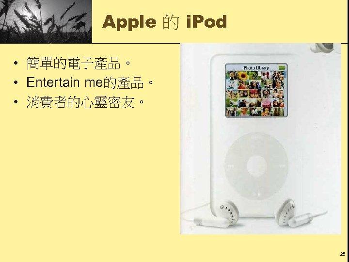 Apple 的 i. Pod • 簡單的電子產品。 • Entertain me的產品。 • 消費者的心靈密友。 25