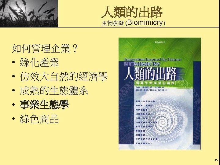 人類的出路 生物模擬 (Biomimicry) 如何管理企業? • 綠化產業 • 仿效大自然的經濟學 • 成熟的生態體系 • 事業生態學 • 綠色商品