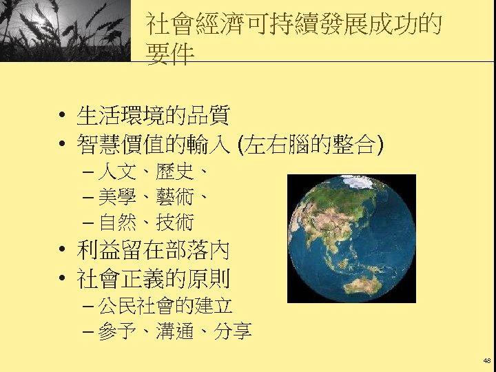 社會經濟可持續發展成功的 要件 • 生活環境的品質 • 智慧價值的輸入 (左右腦的整合) – 人文、歷史、 – 美學、藝術、 – 自然、技術 •