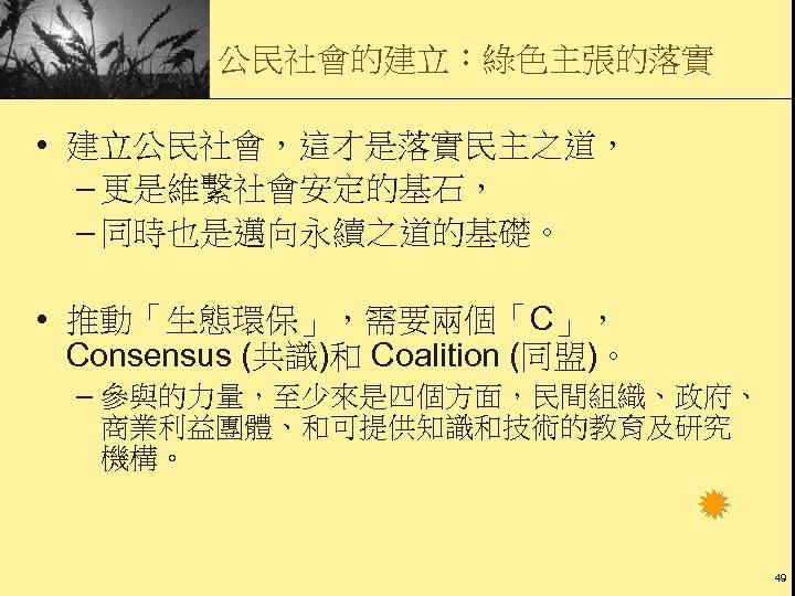 公民社會的建立:綠色主張的落實 • 建立公民社會,這才是落實民主之道, – 更是維繫社會安定的基石, – 同時也是邁向永續之道的基礎。 • 推動「生態環保」,需要兩個「C」, Consensus (共識)和 Coalition (同盟)。 –