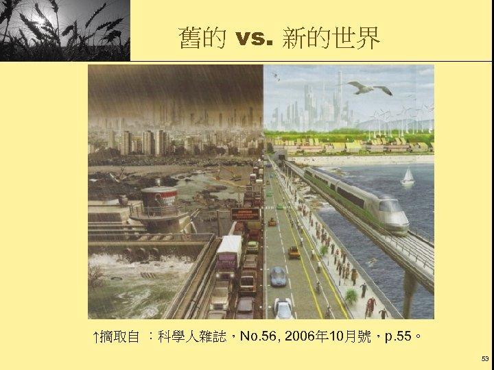 舊的 vs. 新的世界 ↑摘取自 :科學人雜誌,No. 56, 2006年 10月號,p. 55。 53