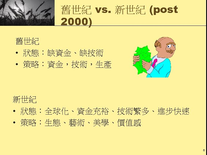 舊世紀 vs. 新世紀 (post 2000) 舊世紀 • 狀態:缺資金、缺技術 • 策略:資金,技術,生產 新世紀 • 狀態:全球化、資金充裕、技術繁多、進步快速 •