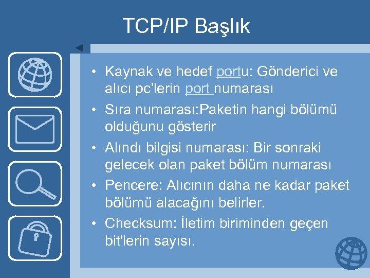 TCP/IP Başlık • Kaynak ve hedef portu: Gönderici ve alıcı pc'lerin port numarası •
