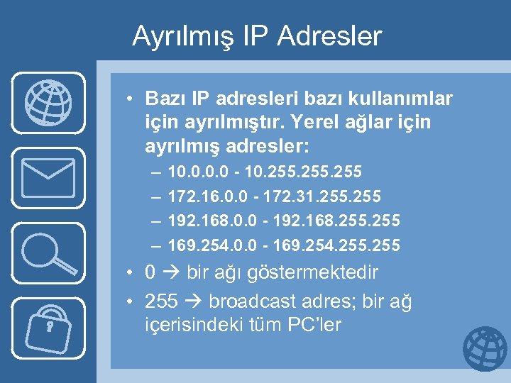 Ayrılmış IP Adresler • Bazı IP adresleri bazı kullanımlar için ayrılmıştır. Yerel ağlar için