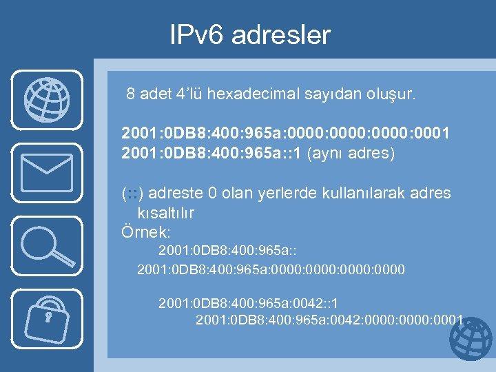 IPv 6 adresler 8 adet 4'lü hexadecimal sayıdan oluşur. 2001: 0 DB 8: 400: