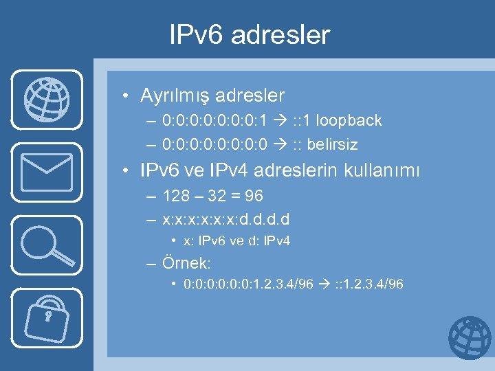 IPv 6 adresler • Ayrılmış adresler – 0: 0: 1 : : 1 loopback