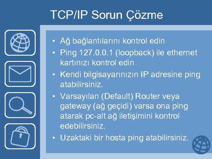 TCP/IP Sorun Çözme • Ağ bağlantılarını kontrol edin • Ping 127. 0. 0. 1