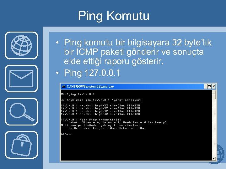 Ping Komutu • Ping komutu bir bilgisayara 32 byte'lık bir ICMP paketi gönderir ve