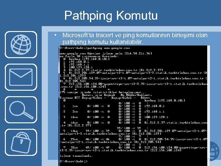 Pathping Komutu • Microsoft'ta tracert ve ping komutlarının birleşimi olan pathping komutu kullanılabilir.