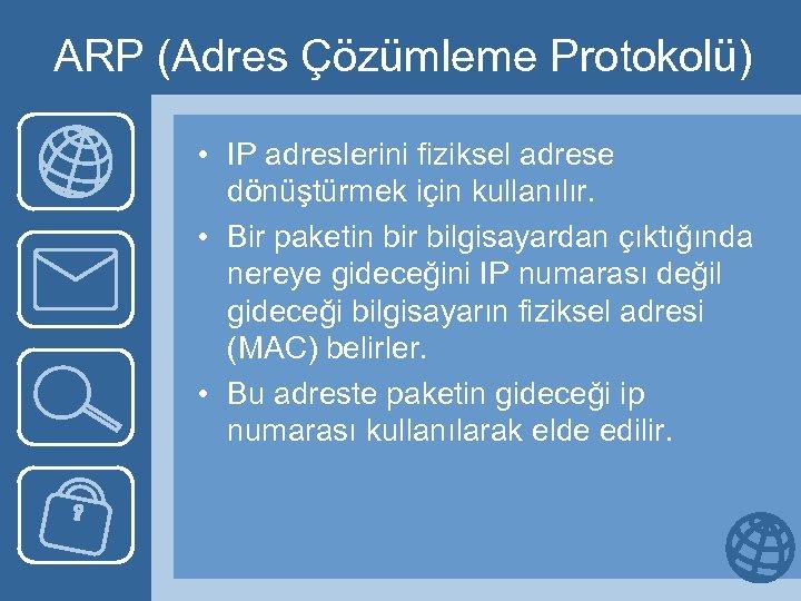 ARP (Adres Çözümleme Protokolü) • IP adreslerini fiziksel adrese dönüştürmek için kullanılır. • Bir