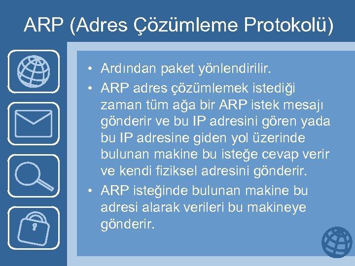 ARP (Adres Çözümleme Protokolü) • Ardından paket yönlendirilir. • ARP adres çözümlemek istediği zaman