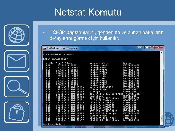 Netstat Komutu • TCP/IP bağlantılarını, gönderilen ve alınan paketlerin detaylarını görmek için kullanılır.