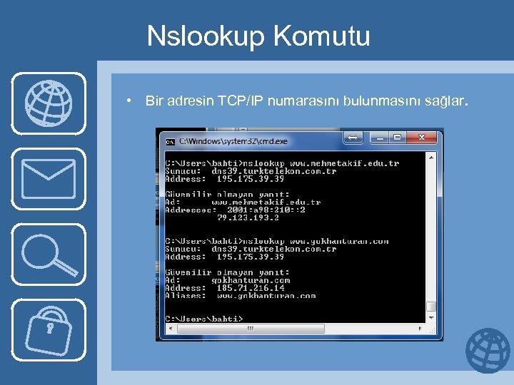 Nslookup Komutu • Bir adresin TCP/IP numarasını bulunmasını sağlar.