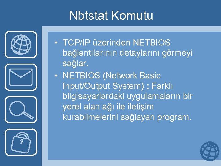 Nbtstat Komutu • TCP/IP üzerinden NETBIOS bağlantılarının detaylarını görmeyi sağlar. • NETBIOS (Network Basic