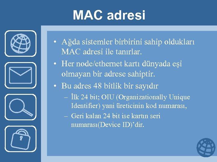 MAC adresi • Ağda sistemler birbirini sahip oldukları MAC adresi ile tanırlar. • Her