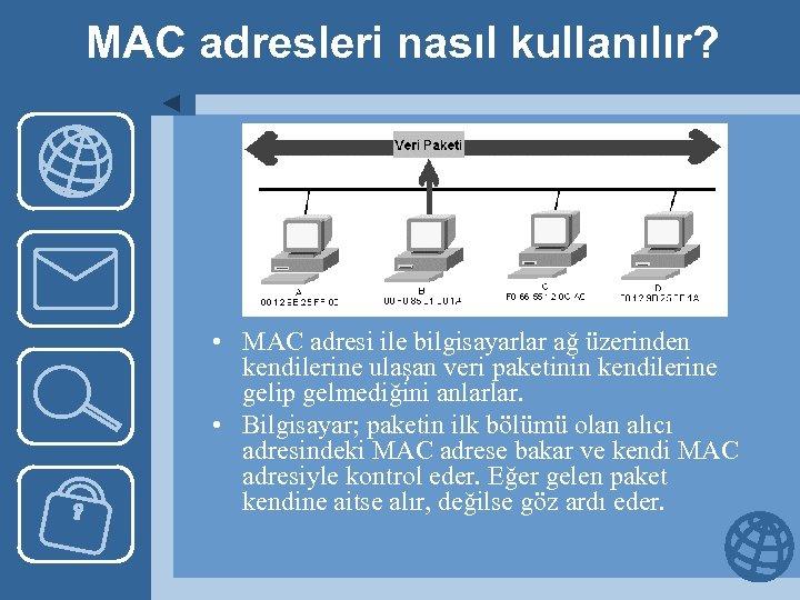 MAC adresleri nasıl kullanılır? • MAC adresi ile bilgisayarlar ağ üzerinden kendilerine ulaşan veri