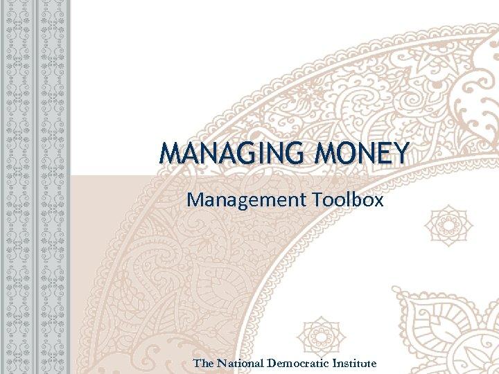 MANAGING MONEY Management Toolbox The National Democratic Institute