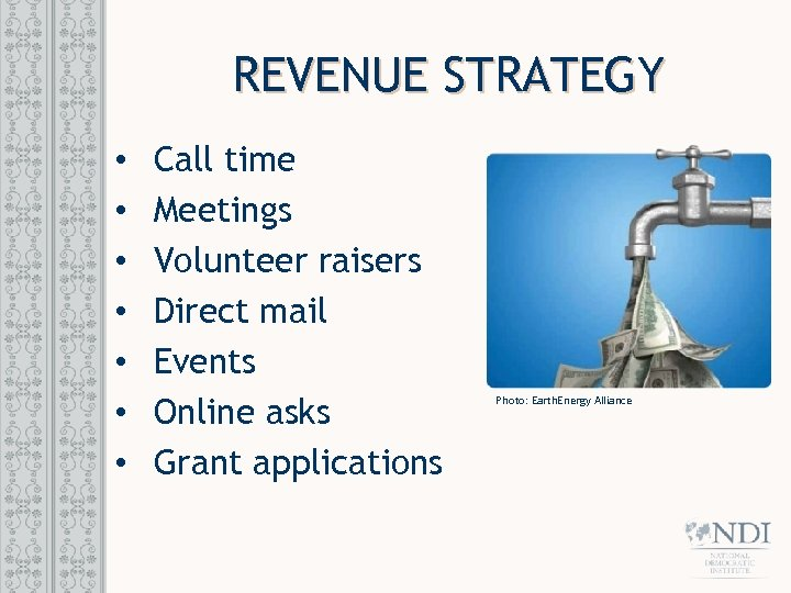REVENUE STRATEGY • • Call time Meetings Volunteer raisers Direct mail Events Online asks