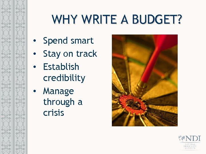 WHY WRITE A BUDGET? • Spend smart • Stay on track • Establish credibility