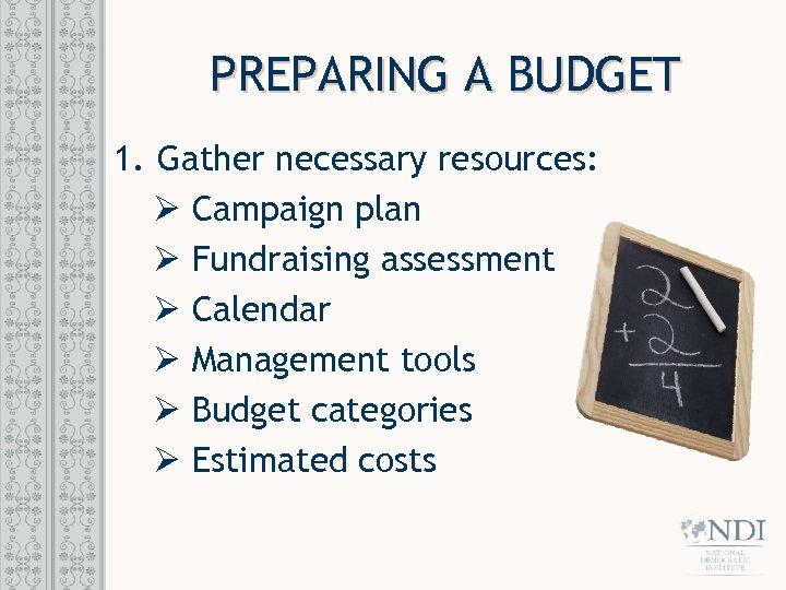 PREPARING A BUDGET 1. Gather necessary resources: Ø Campaign plan Ø Fundraising assessment Ø