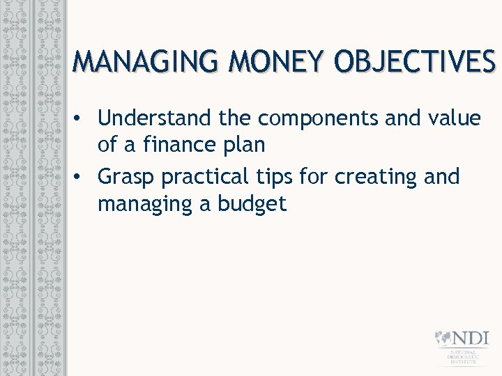 MANAGING MONEY OBJECTIVES • Understand the components and value of a finance plan •