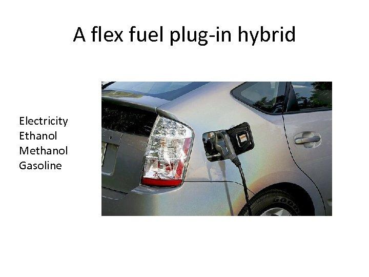 A flex fuel plug-in hybrid Electricity Ethanol Methanol Gasoline