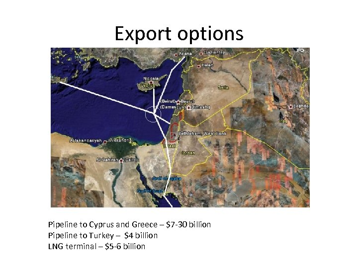 Export options Pipeline to Cyprus and Greece – $7 -30 billion Pipeline to Turkey