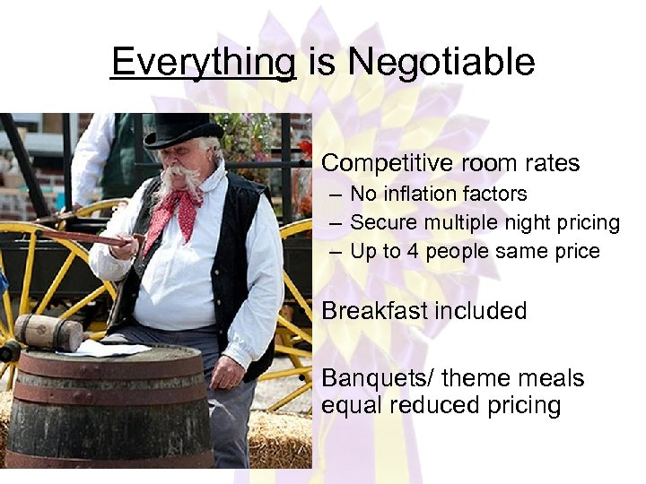 Everything is Negotiable • Competitive room rates – No inflation factors – Secure multiple