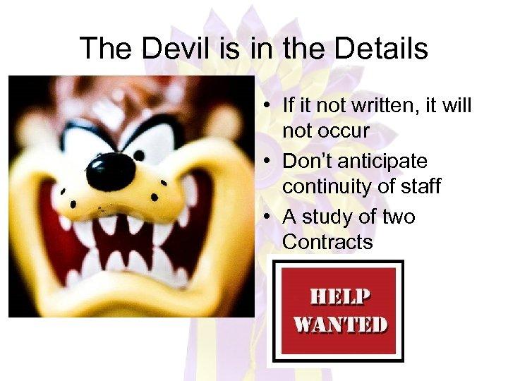 The Devil is in the Details • If it not written, it will not