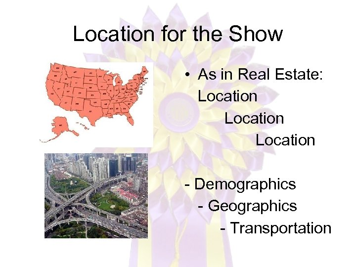 Location for the Show • As in Real Estate: Location - Demographics - Geographics