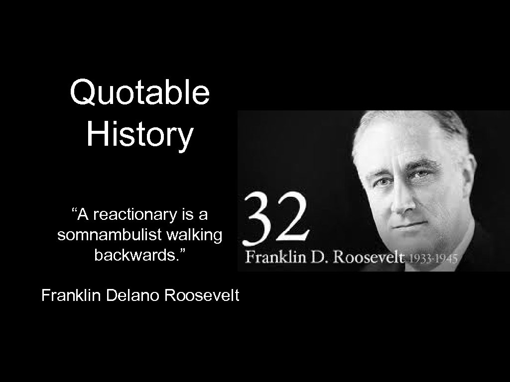 """Quotable History """"A reactionary is a somnambulist walking backwards. """" Franklin Delano Roosevelt"""