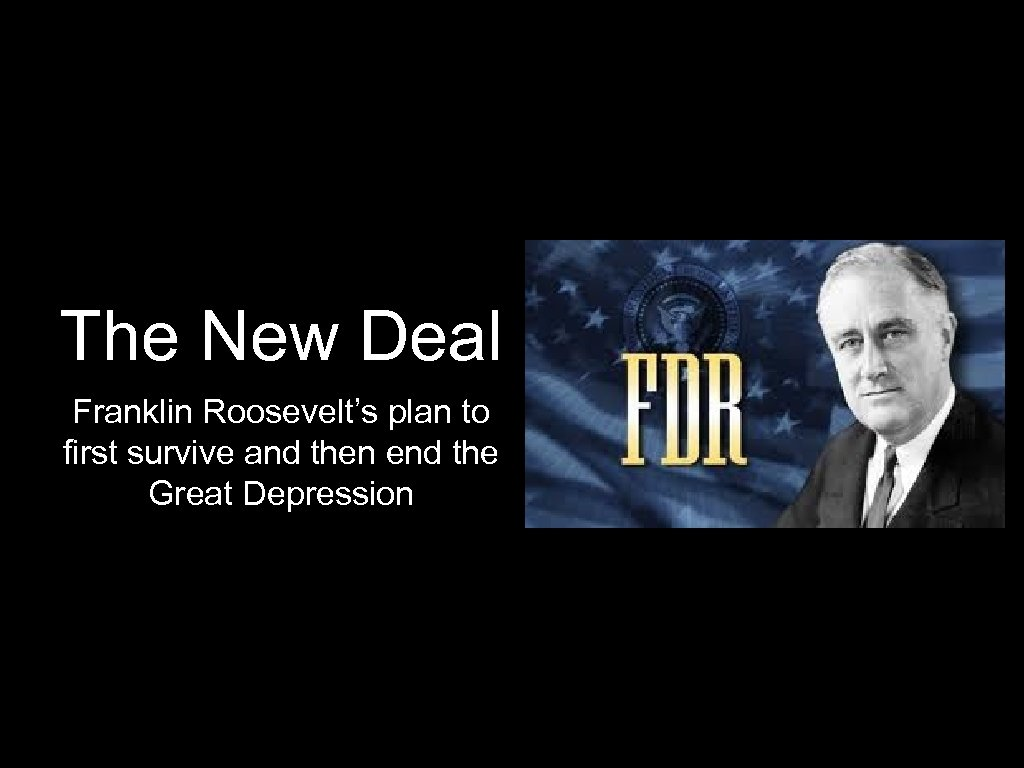 The New Deal Franklin Roosevelt's plan to first survive and then end the Great