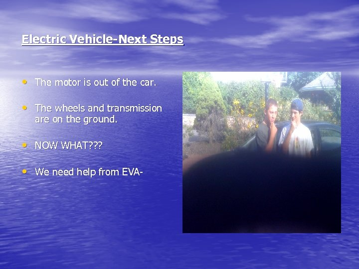 Electric Vehicle-Next Steps • The motor is out of the car. • The wheels