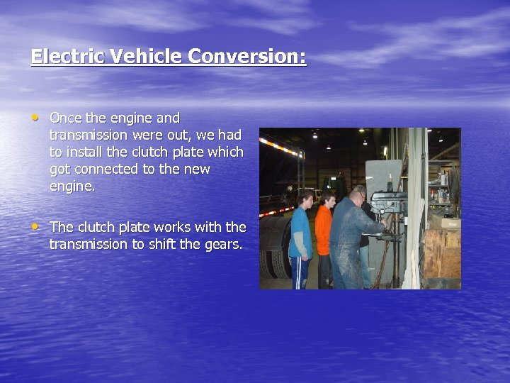Electric Vehicle Conversion: • Once the engine and transmission were out, we had to