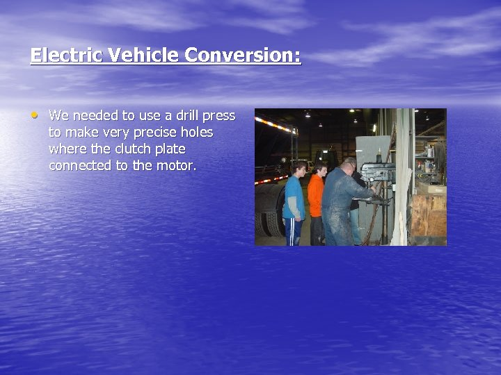 Electric Vehicle Conversion: • We needed to use a drill press to make very