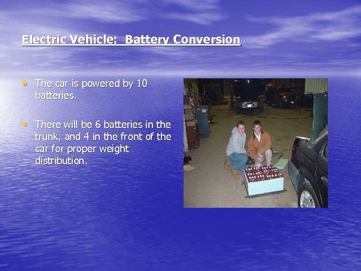 Electric Vehicle: Battery Conversion • The car is powered by 10 batteries. • There