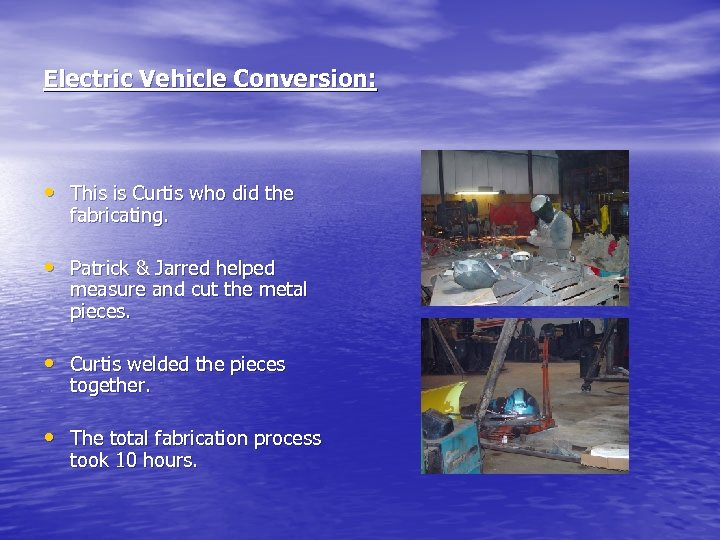 Electric Vehicle Conversion: • This is Curtis who did the fabricating. • Patrick &