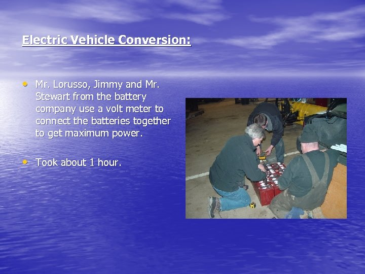 Electric Vehicle Conversion: • Mr. Lorusso, Jimmy and Mr. Stewart from the battery company