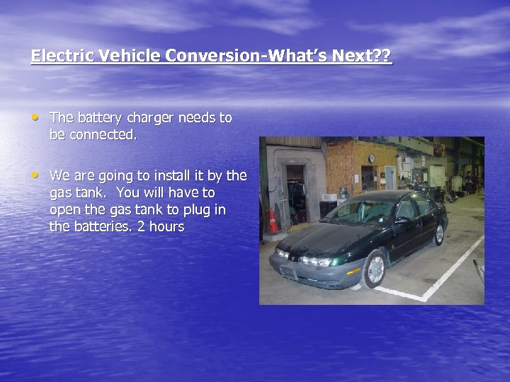 Electric Vehicle Conversion-What's Next? ? • The battery charger needs to be connected. •