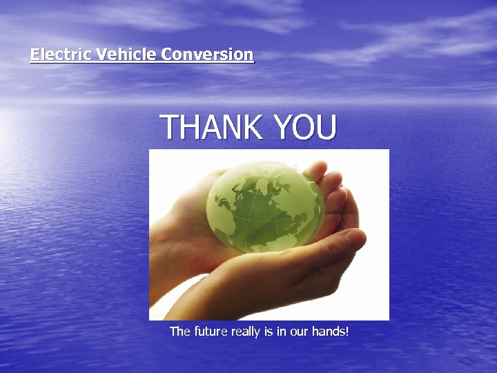 Electric Vehicle Conversion THANK YOU The future really is in our hands!