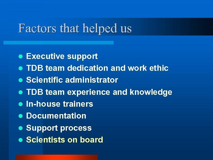 Factors that helped us l l l l Executive support TDB team dedication and