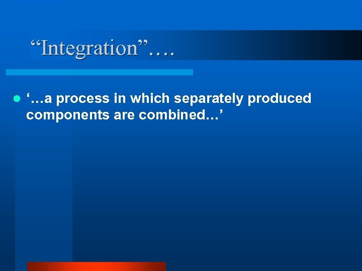 """""""Integration""""…. l '…a process in which separately produced components are combined…'"""