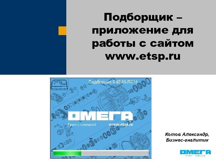 Подборщик – приложение для работы с сайтом www. etsp. ru Котов Александр, Бизнес-аналитик