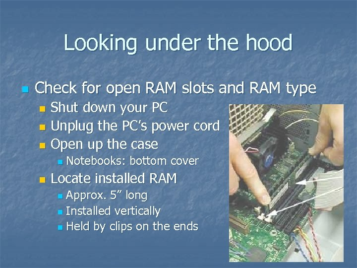 Looking under the hood n Check for open RAM slots and RAM type Shut