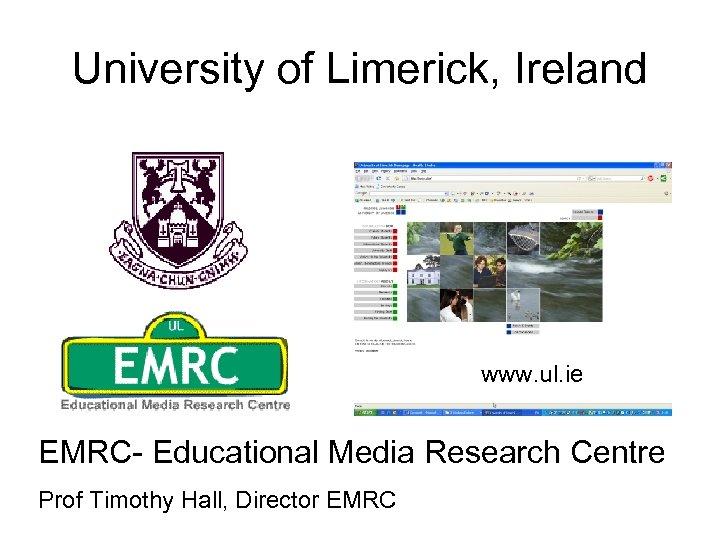 University of Limerick, Ireland www. ul. ie EMRC- Educational Media Research Centre Prof Timothy