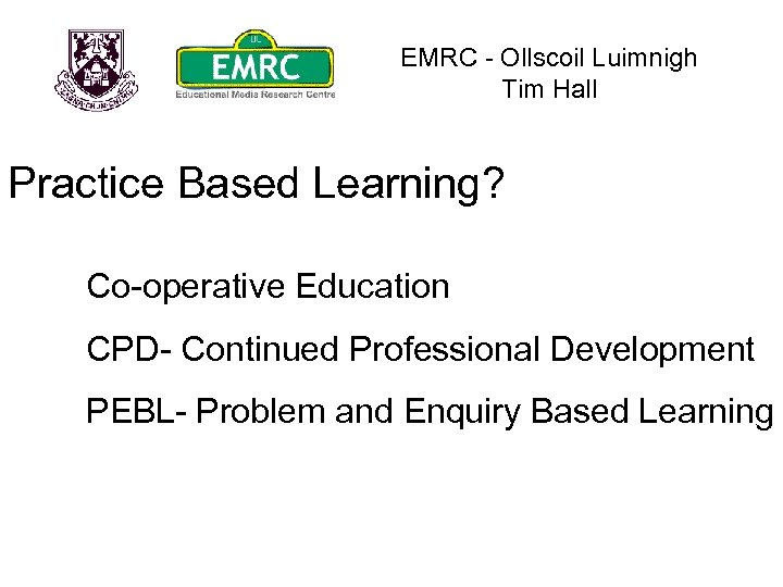 EMRC - Ollscoil Luimnigh Tim Hall Practice Based Learning? Co-operative Education CPD- Continued Professional